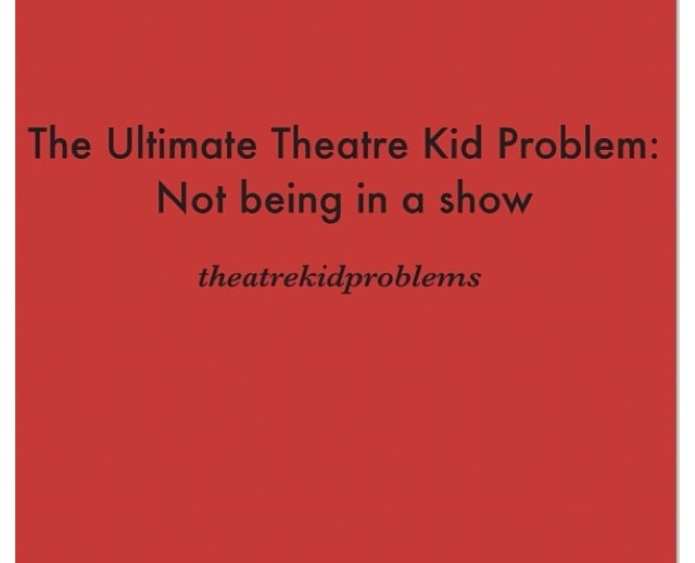 That is the ultimate theatre kid prob! I don't have a show to be working on right now, ugh it's killing me!!!