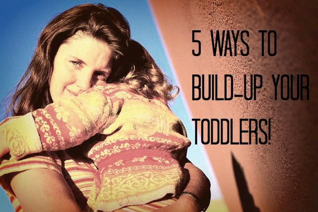 Build up your toddlers--don't tear them down! Here are 5 easy steps to help you mold a happy, secure child!