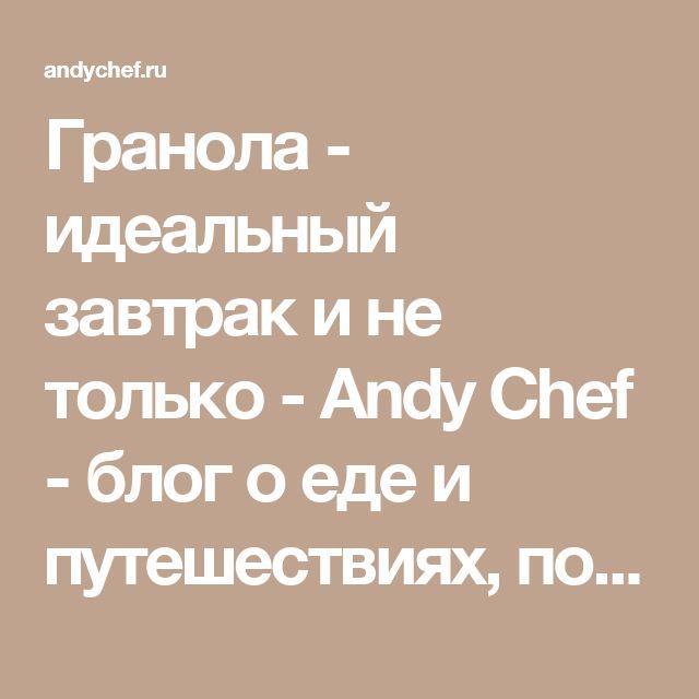 Гранола - идеальный завтрак и не только - Andy Chef - блог о еде и путешествиях, пошаговые рецепты, интернет-магазин для кондитеров