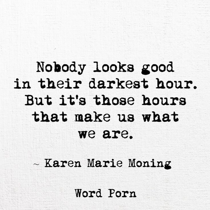 Nobody looks good in their darkest hour. But it's those hours that make us what we are. ~Karen Marie Moning