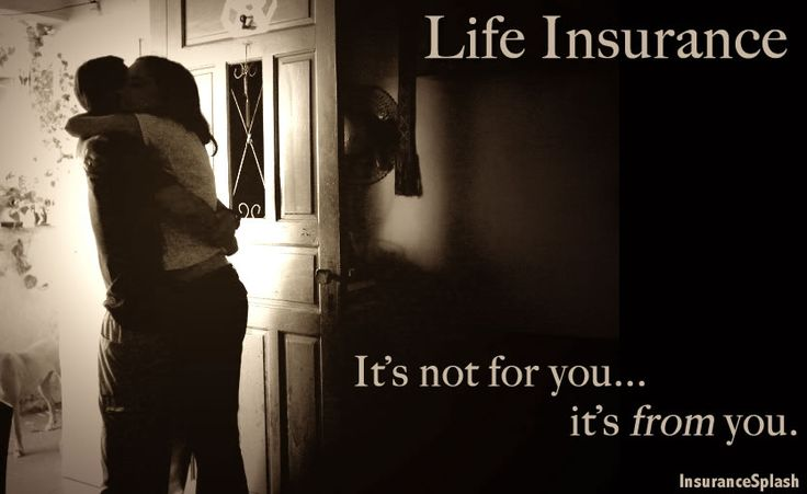 Life Insurance - It's not for you... it's from you.