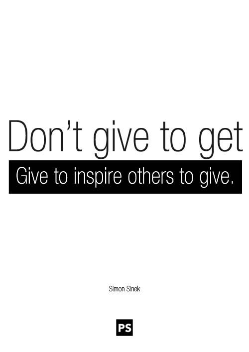 Don't give to get. Give to inspire others. - Simon Sinek