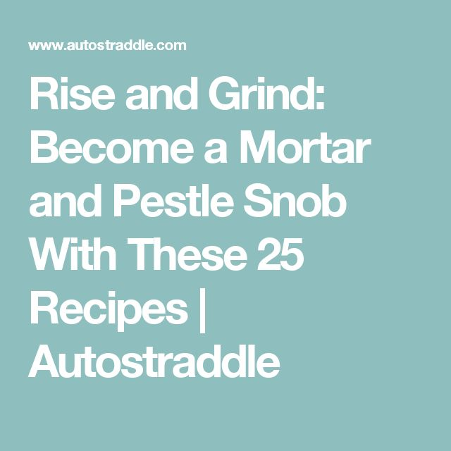 Rise and Grind: Become a Mortar and Pestle Snob With These 25 Recipes | Autostraddle