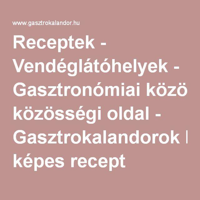 Receptek - Vendéglátóhelyek - Gasztronómiai közösségi oldal - Gasztrokalandorok képes recept gyűjteménye