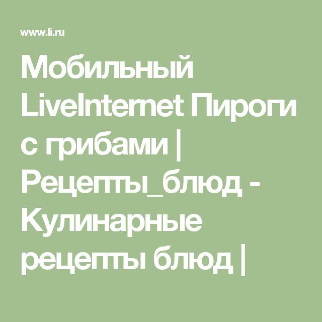Мобильный LiveInternet Пироги с грибами   Рецепты_блюд - Кулинарные рецепты блюд  