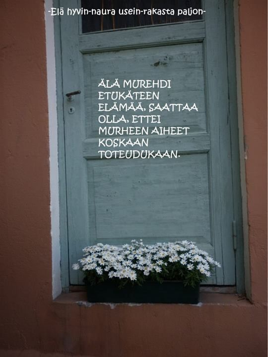 'Don't worry life in advance, it could happen that your worries never will be true' (in Finnish)