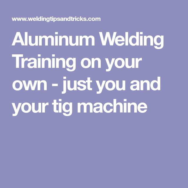 Aluminum Welding Training on your own - just you and your tig machine