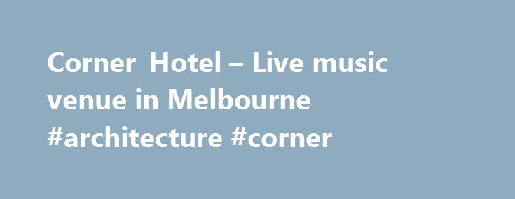 Corner Hotel – Live music venue in Melbourne #architecture #corner http://mauritius.remmont.com/corner-hotel-live-music-venue-in-melbourne-architecture-corner/  # Just announced WANT TO WATCH YOUR FOOTY IN STYLE? $15 LOCALS LUNCH MENU 10% OFF FOOD & DRINKS AT THE CORNER FOR ALL MUSIC VICTORIA, RRR FM & PBS FM MEMBERS CORNER HOT DOGS FROM THE BBQ JUST $10 BEFORE EVERY AFL GAME THIS SEASON SIGN UPFOR OUR NEWSLETTER Reserve a table Bar and kitchen Events specials Upcoming gigs ELECTRIC MARY…