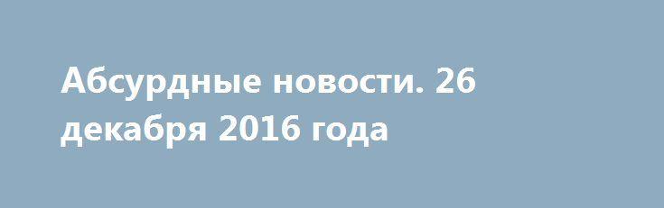Абсурдные новости. 26 декабря 2016 года http://rusdozor.ru/2016/12/27/absurdnye-novosti-26-dekabrya-2016-goda/  Добрый вечер! День траура по погибшим в авиакатастрофе подходит к концу, но скорбь наша безмерна. Говорить о катастрофе, анализировать ее причины, делать какие-то выводы я сознательно не берусь, оставив данную прерогативу специалистам. Хочу поговорить о том, что случилось в мире ...