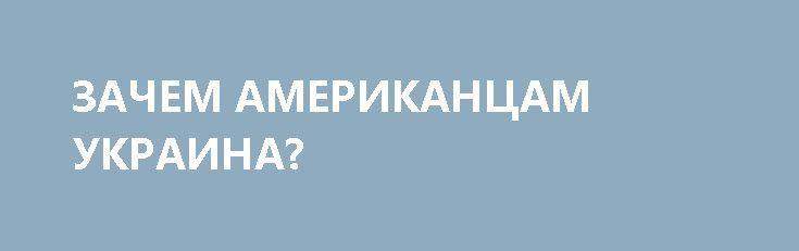 ЗАЧЕМ АМЕРИКАНЦАМ УКРАИНА? http://rusdozor.ru/2017/04/12/zachem-amerikancam-ukraina/  Во время саммита министров иностранных дел стран — членов G7 Рекс Тиллерсон вдруг на голубом глазу осведомился: Почему американские налогоплательщики должны беспокоиться об Украине? Это, конечно, не преступление — новенький госсекретарь может не знать всех тонкостей геополитики. Но это ошибка. ...
