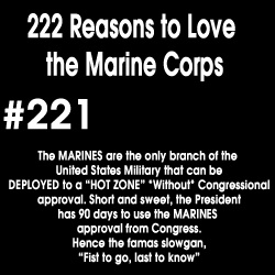 "#221 The MARINES are the only branch of the United States Military that can be DEPLOYED to a ""Hot Zone"" *Without* Congressional approval, short and sweet, the President has 90 days to use the MARINES approval from Congress. Hence the famous slogan, ""First to go, last to know"""