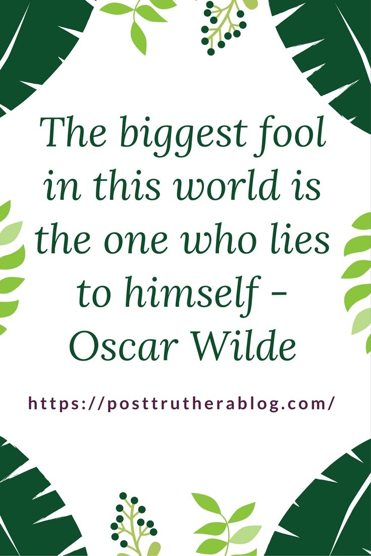"Oscar Wilde said, ""The biggest fool in this world is the one who lies to himself"""