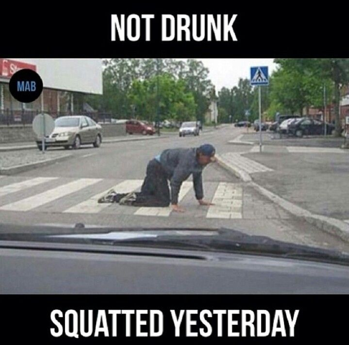 Not drunk, squatted yesterday haha