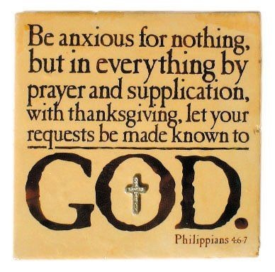Be anxious for nothing, but in everything by prayer and supplication, with thanksgiving let your requests made know to God.