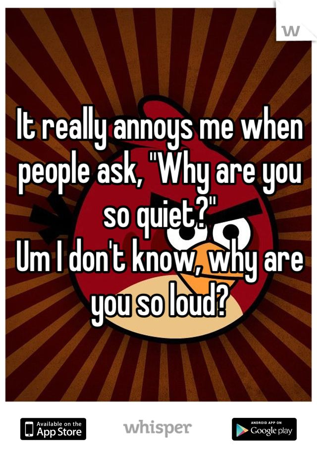 """It really annoys me when people ask, """"Why are you so quiet?""""  Um I don't know, why are you so loud?"""