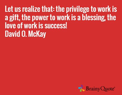 Let us realize that: the privilege to work is a gift, the power to work is a blessing, the love of work is success! David O. McKay