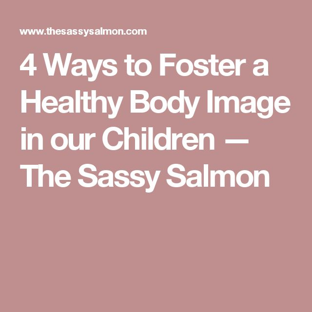 4 Ways to Foster a Healthy Body Image in our Children — The Sassy Salmon