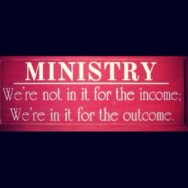 Our ministry:  We're not in it for the income; we're in it for the outcome.  Seek Ye First the Kingdom.