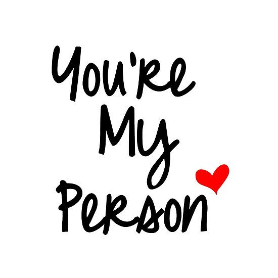 """You're my person"" .. always will be even if you don't feel like you are right now.  forever and day.."