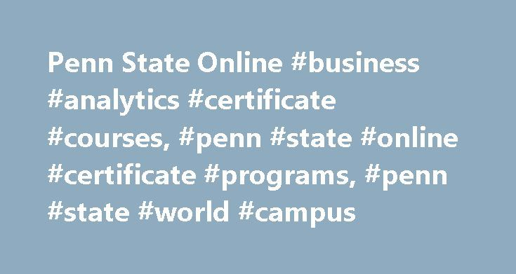 Penn State Online #business #analytics #certificate #courses, #penn #state #online #certificate #programs, #penn #state #world #campus http://italy.nef2.com/penn-state-online-business-analytics-certificate-courses-penn-state-online-certificate-programs-penn-state-world-campus/  # Courses – Graduate Certificate in Business Analytics Through the curriculum of the 9-credit online business analytics certificate, you can learn to explore and analyze large data sets to support data-driven business…