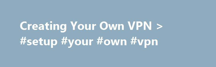Creating Your Own VPN > #setup #your #own #vpn http://fresno.remmont.com/creating-your-own-vpn-setup-your-own-vpn/  # Creating Your Own VPN If you travel frequently or have multiple offices, you may want to create and use a virtual private network (VPN). A VPN lets you remotely and securely access your files and other shared network resources when out of the office or between offices. It's like putting a local area network (LAN) onto the Internet, but a VPN uses encryption to secure the…