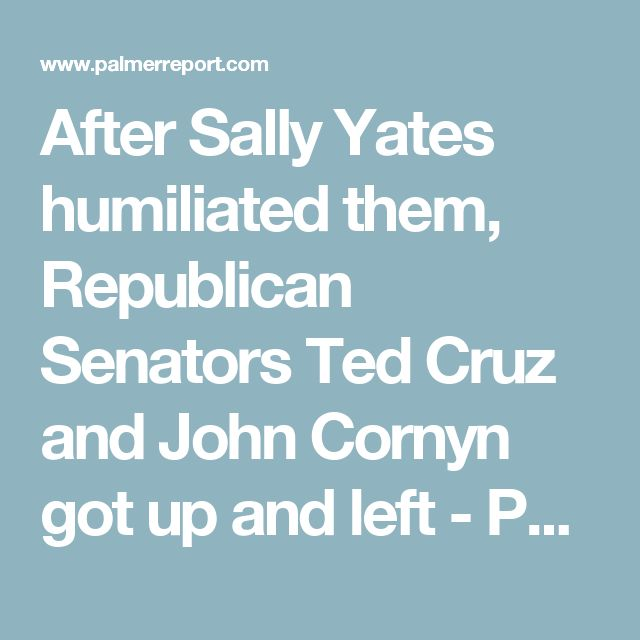 After Sally Yates humiliated them, Republican Senators Ted Cruz and John Cornyn got up and left - Palmer Report