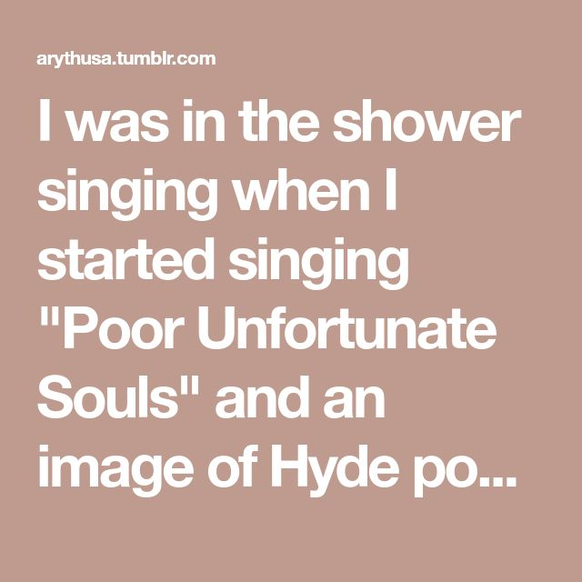 """I was in the shower singing when I started singing """"Poor Unfortunate Souls"""" and an image of Hyde popped up in my head. Why is this? Also, if all your characters were assigned respective Disney songs, who would get what?"""