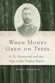 When Money Grew on Trees: A.B. Hammond and the Age of the Timber Baron by Greg Gordon   9780806144474   Hardcover   Barnes & Noble