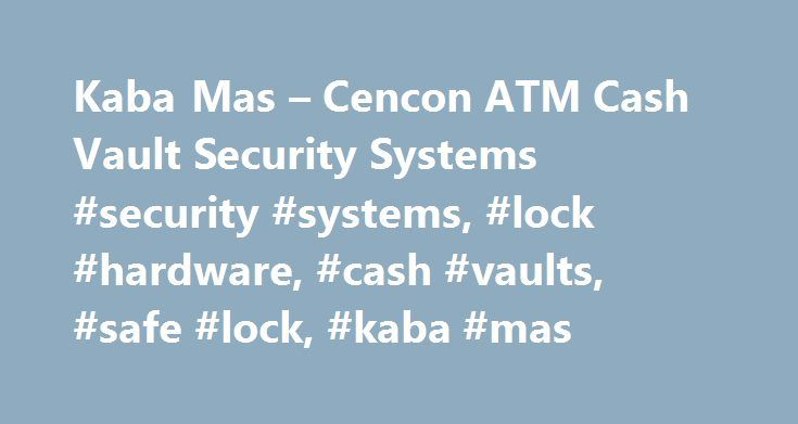 Kaba Mas – Cencon ATM Cash Vault Security Systems #security #systems, #lock #hardware, #cash #vaults, #safe #lock, #kaba #mas http://cleveland.remmont.com/kaba-mas-cencon-atm-cash-vault-security-systems-security-systems-lock-hardware-cash-vaults-safe-lock-kaba-mas/  # Keeping the World s Money Moving. Overview The ChallengeWhile cash withdrawals are made by customers with individual cards and PINs, service personnel who access the back of an ATM have traditionally used a lock combination…