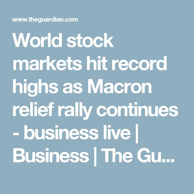 World stock markets hit record highs as Macron relief rally continues - business live | Business | The Guardian