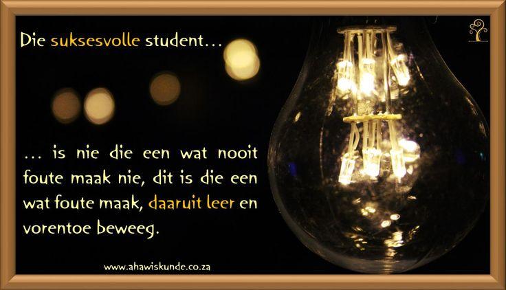 Die suksesvolle Student is nie die een wat nooit foute maak nie, dit is die een wat foute maak, daaruit leer en vorentoe beweeg.