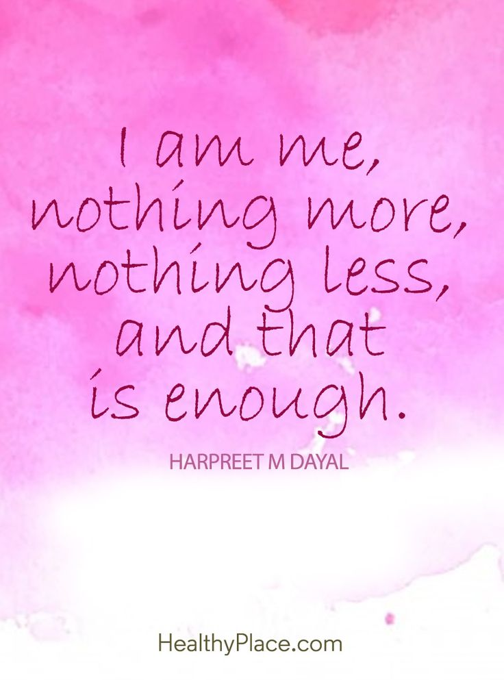 Positive Quote: I am me, nothing more, nothing less, and that is enough. www.HealthyPlace.com