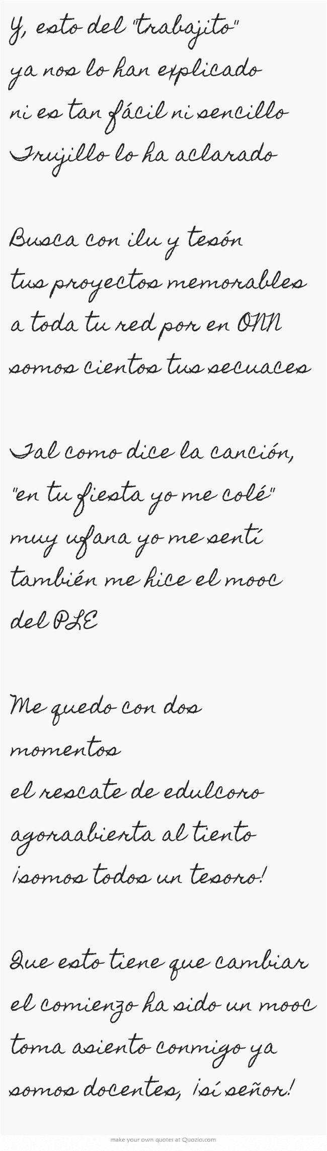 Y, esto del trabajito ya nos lo han explicado ni es tan fácil ni sencillo Trujillo lo ha aclarado Busca con ilu y tesón tus proyectos memorables a toda tu red por en ONN somos cientos tus secuaces Tal como dice la canción, en tu fiesta yo me colé muy ufana yo me sentí también me hice el mooc del PLE Me quedo con dos momentos el rescate de edulcoro agoraabierta al tiento ¡somos todos un tesoro! Que esto tiene que cambiar el comienzo ha sido un mooc toma asiento...