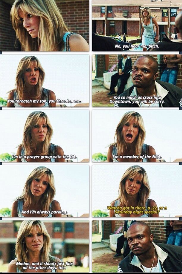 The blind side. Love how she defends Micheal even though he's not her own kid