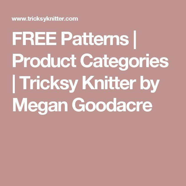 FREE Patterns | Product Categories | Tricksy Knitter by Megan Goodacre
