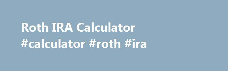 Roth IRA Calculator #calculator #roth #ira http://dating.remmont.com/roth-ira-calculator-calculator-roth-ira/  # Roth IRA Calculator What is Roth IRA? A Roth IRA is one type of Individual Retirement Arrangement (IRA) that provides tax-free growth. The major difference between Roth IRA and traditional IRA are: Contributions to a Roth IRA are not … Continue reading →