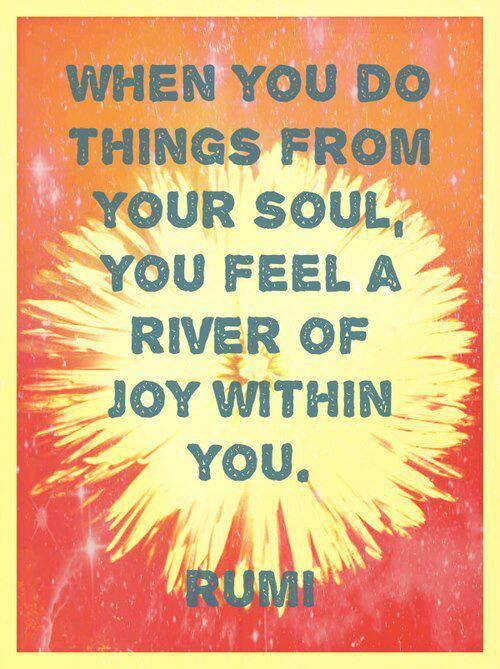 When you do good things from your soul, you feel a river of joy within you. ~ Rumi