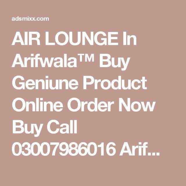 AIR LOUNGE In Arifwala™ Buy Geniune Product Online Order Now Buy Call 03007986016 Arifwala , Adsmixx-Free Classified Ads