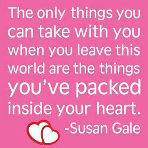 The only things you can take with you when you leave this world are the things you've packed inside your heart. ~ Susan Gale ~