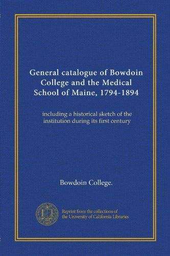 General catalogue of Bowdoin College and the Medical School of Maine, 1794-1894: including a histori