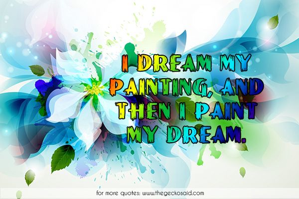 I dream my painting, and then i paint my dream.  #art #dream #painting #quotes #artistic  ©2016 The Gecko Said – Beautiful Quotes