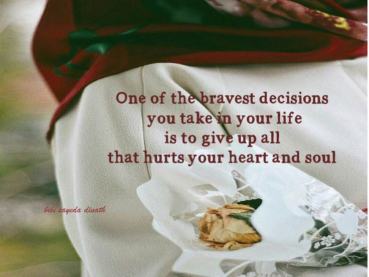 One of the bravest decisions  you take in your life  is to give up all  that hurts your heart and soul
