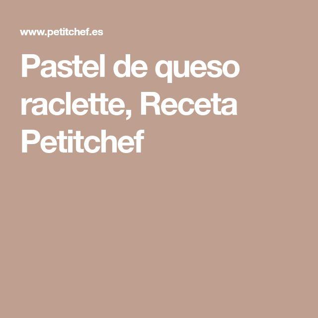 Pastel de queso raclette, Receta Petitchef