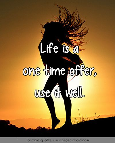 Life is a one time offer, use it well.  #life #offer #one #quotes #time #use #well