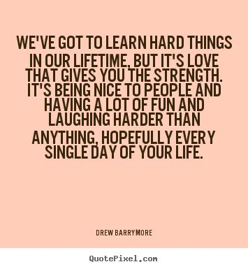We've got to learn hard things in our lifetime... Drew Barrymore