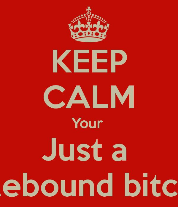 KEEP CALM Your  Just a  Rebound bitch