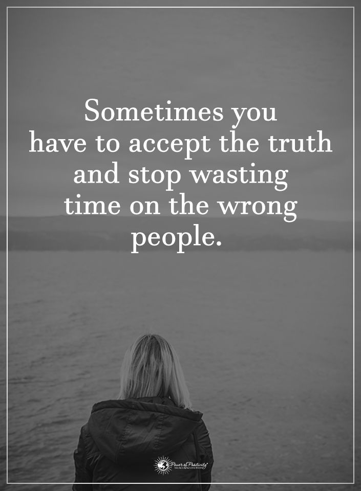 Sometimes you have to accept the truth and top wasting time on the wrong people.  #powerofpositivity #positivewords  #positivethinking #inspirationalquote #motivationalquotes #quotes #life #love #hope #faith #respect #accept #truth #stop #waste #time #wrong