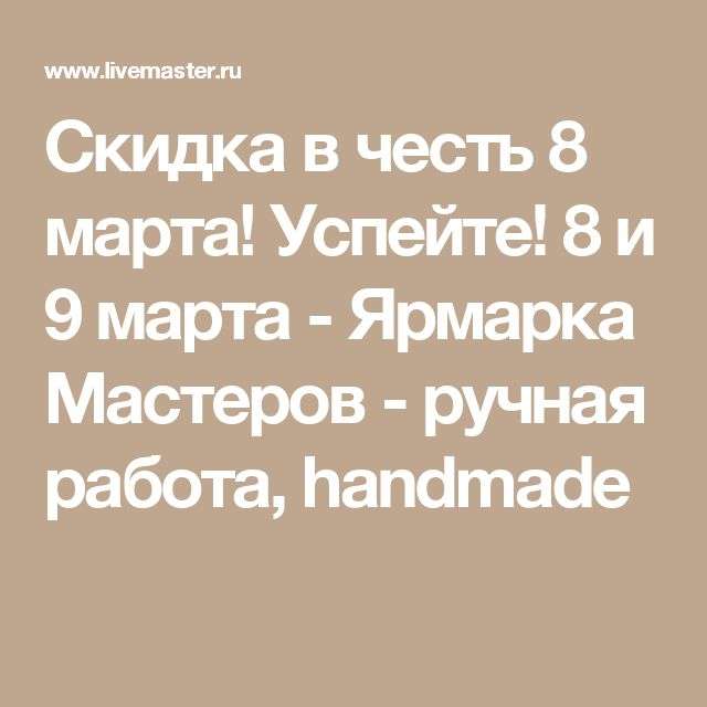 Скидка в честь 8 марта! Успейте! 8 и 9 марта - Ярмарка Мастеров - ручная работа, handmade
