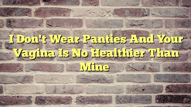 I Don't Wear Panties And Your Vagina Is No Healthier Than Mine - http://thisissnews.com/i-dont-wear-panties-and-your-vagina-is-no-healthier-than-mine/