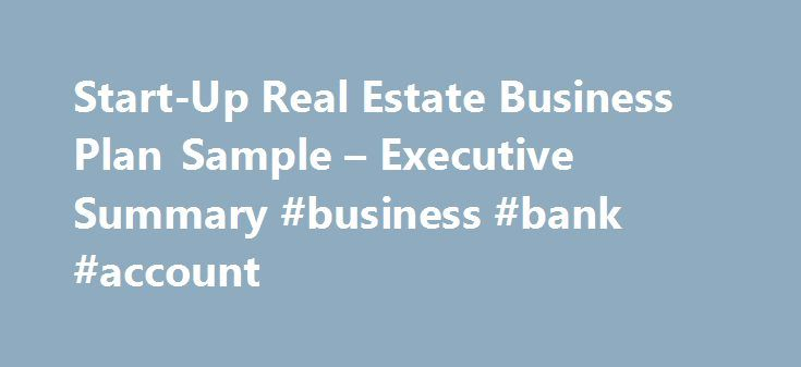 Start-Up Real Estate Business Plan Sample – Executive Summary #business #bank #account http://bank.remmont.com/start-up-real-estate-business-plan-sample-executive-summary-business-bank-account/  #real estate business # Start-Up Real Estate Business Plan Executive Summary IntroductionGolden Valley Real Estate, LLC (GVRE) is a start-up company in the Tucson area. It is the mission of GVRE to provide real estate services in the newly established Golden Valley Retirement Community, located to…